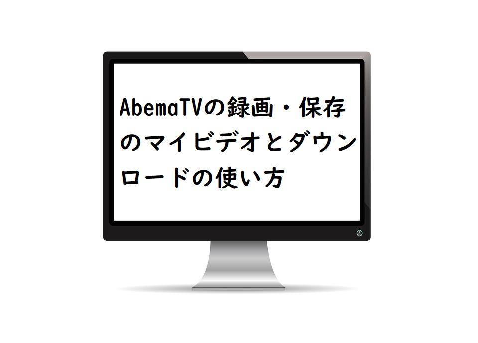 AbemaTVの録画・保存のマイビデオとダウンロードの使い方